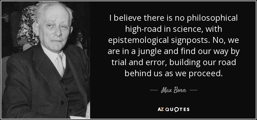 I believe there is no philosophical high-road in science, with epistemological signposts. No, we are in a jungle and find our way by trial and error, building our road behind us as we proceed. - Max Born