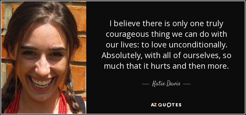 I believe there is only one truly courageous thing we can do with our lives: to love unconditionally. Absolutely, with all of ourselves, so much that it hurts and then more. - Katie Davis