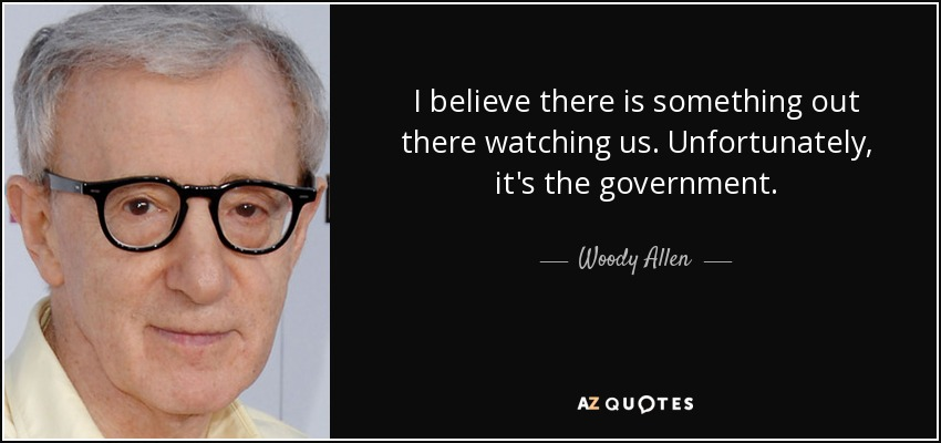 I believe there is something out there watching us. Unfortunately, it's the government. - Woody Allen