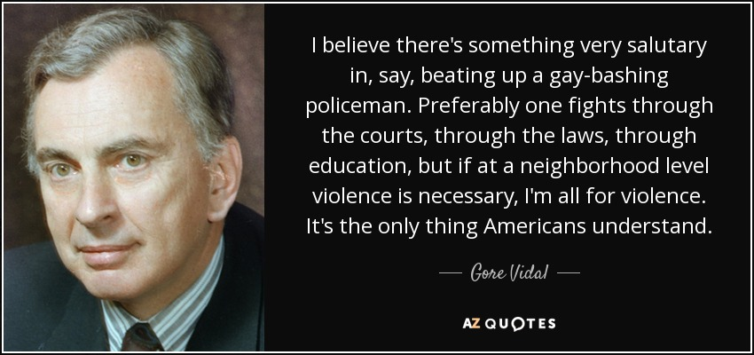 I believe there's something very salutary in, say, beating up a gay-bashing policeman. Preferably one fights through the courts, through the laws, through education, but if at a neighborhood level violence is necessary, I'm all for violence. It's the only thing Americans understand. - Gore Vidal