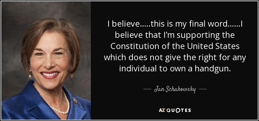 I believe.....this is my final word......I believe that I'm supporting the Constitution of the United States which does not give the right for any individual to own a handgun. - Jan Schakowsky