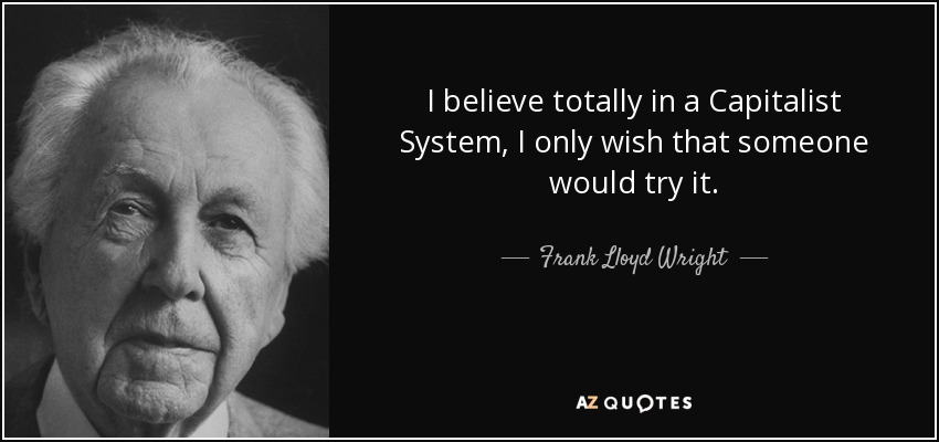 I believe totally in a Capitalist System, I only wish that someone would try it. - Frank Lloyd Wright