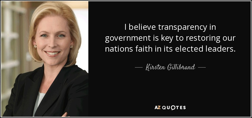 I believe transparency in government is key to restoring our nations faith in its elected leaders. - Kirsten Gillibrand