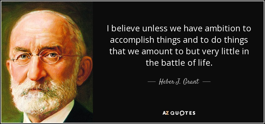 I believe unless we have ambition to accomplish things and to do things that we amount to but very little in the battle of life. - Heber J. Grant
