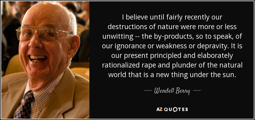 I believe until fairly recently our destructions of nature were more or less unwitting -- the by-products, so to speak, of our ignorance or weakness or depravity. It is our present principled and elaborately rationalized rape and plunder of the natural world that is a new thing under the sun. - Wendell Berry
