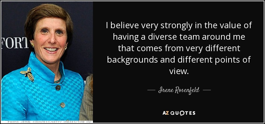 I believe very strongly in the value of having a diverse team around me that comes from very different backgrounds and different points of view. - Irene Rosenfeld