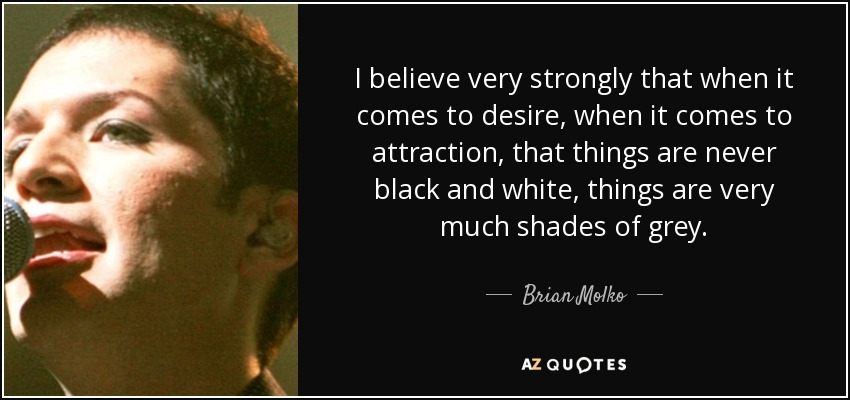 I believe very strongly that when it comes to desire, when it comes to attraction, that things are never black and white, things are very much shades of grey. - Brian Molko