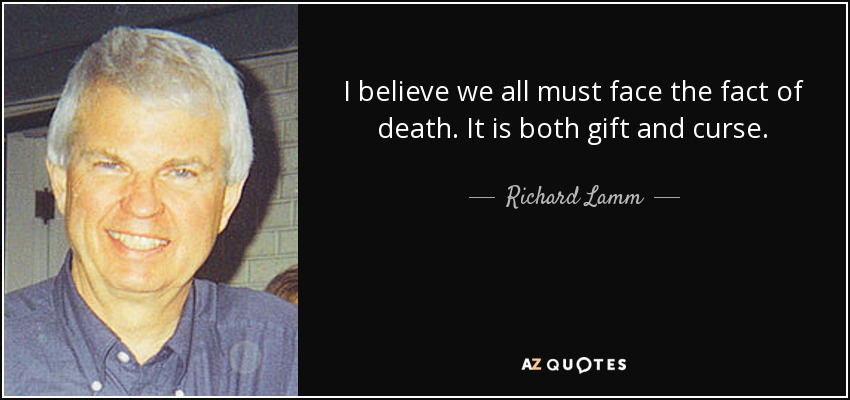 I believe we all must face the fact of death. It is both gift and curse. - Richard Lamm