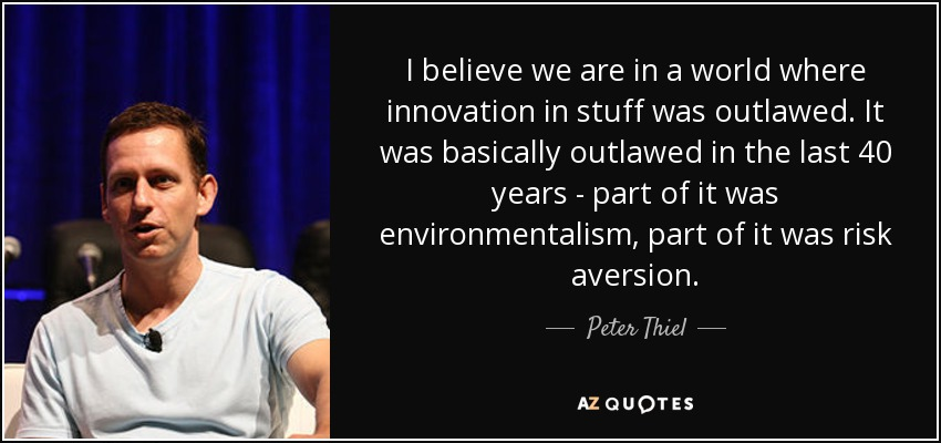 I believe we are in a world where innovation in stuff was outlawed. It was basically outlawed in the last 40 years - part of it was environmentalism, part of it was risk aversion. - Peter Thiel