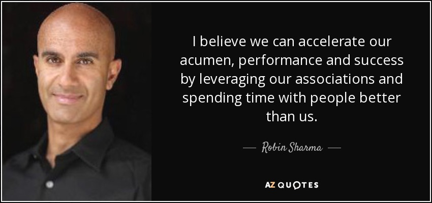 I believe we can accelerate our acumen, performance and success by leveraging our associations and spending time with people better than us. - Robin Sharma
