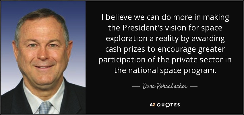 I believe we can do more in making the President's vision for space exploration a reality by awarding cash prizes to encourage greater participation of the private sector in the national space program. - Dana Rohrabacher