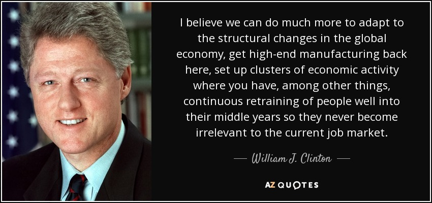 I believe we can do much more to adapt to the structural changes in the global economy, get high-end manufacturing back here, set up clusters of economic activity where you have, among other things, continuous retraining of people well into their middle years so they never become irrelevant to the current job market. - William J. Clinton