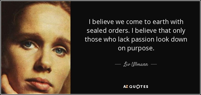 I believe we come to earth with sealed orders. I believe that only those who lack passion look down on purpose. - Liv Ullmann