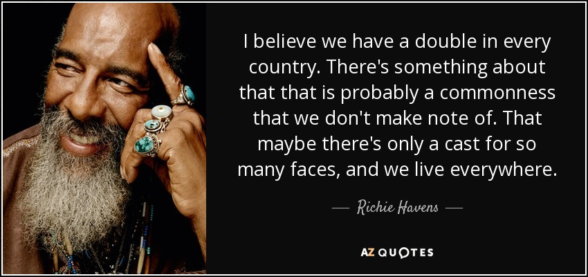 I believe we have a double in every country. There's something about that that is probably a commonness that we don't make note of. That maybe there's only a cast for so many faces, and we live everywhere. - Richie Havens