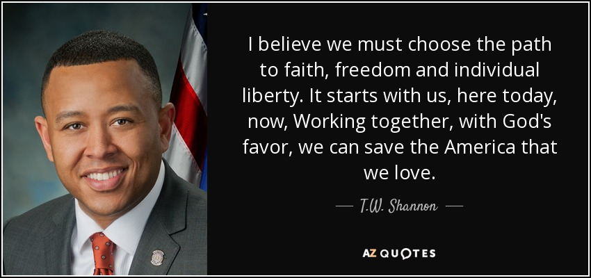 I believe we must choose the path to faith, freedom and individual liberty. It starts with us, here today, now, Working together, with God's favor, we can save the America that we love. - T.W. Shannon