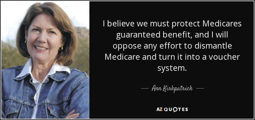 I believe we must protect Medicares guaranteed benefit, and I will oppose any effort to dismantle Medicare and turn it into a voucher system. - Ann Kirkpatrick