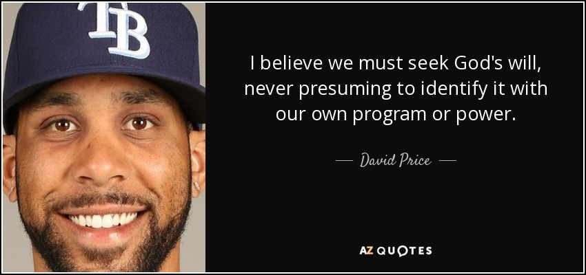 I believe we must seek God's will, never presuming to identify it with our own program or power. - David Price