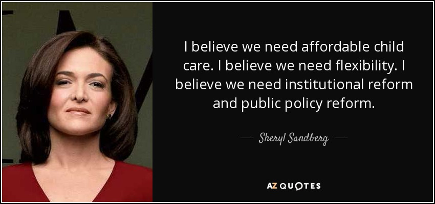 I believe we need affordable child care. I believe we need flexibility. I believe we need institutional reform and public policy reform. - Sheryl Sandberg
