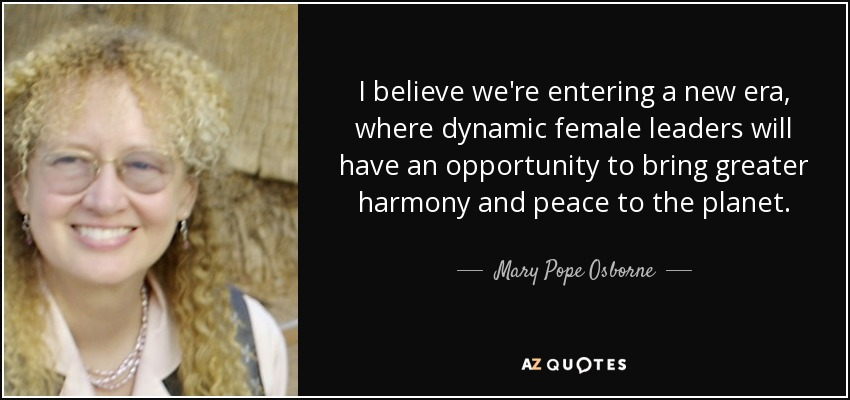 I believe we're entering a new era, where dynamic female leaders will have an opportunity to bring greater harmony and peace to the planet. - Mary Pope Osborne