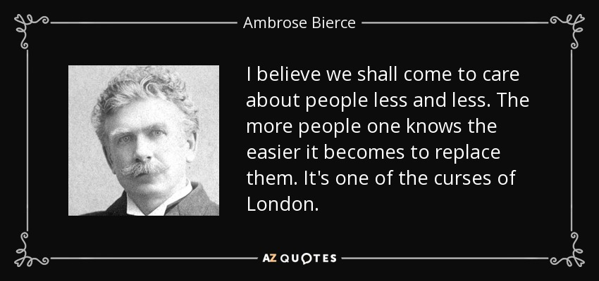 I believe we shall come to care about people less and less. The more people one knows the easier it becomes to replace them. It's one of the curses of London. - Ambrose Bierce