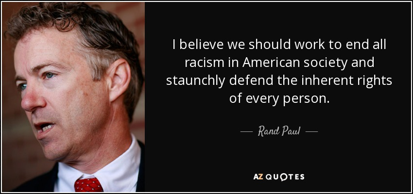 I believe we should work to end all racism in American society and staunchly defend the inherent rights of every person. - Rand Paul
