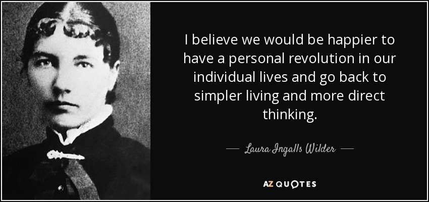 I believe we would be happier to have a personal revolution in our individual lives and go back to simpler living and more direct thinking. - Laura Ingalls Wilder