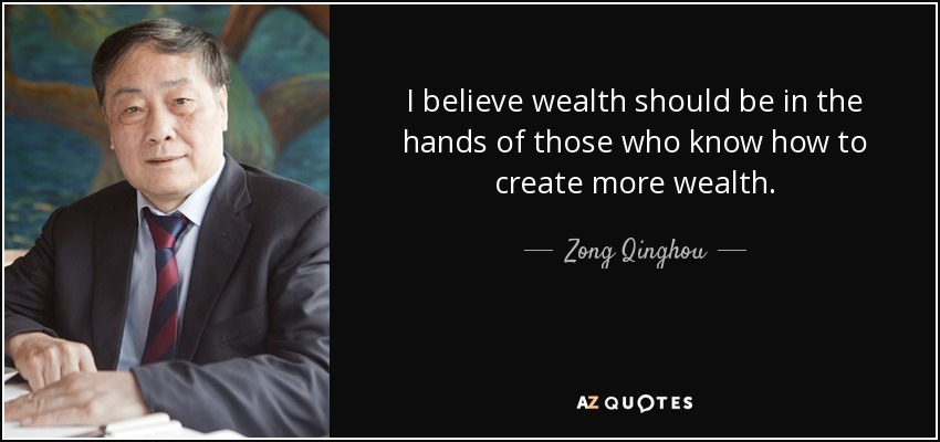 I believe wealth should be in the hands of those who know how to create more wealth. - Zong Qinghou