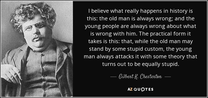 I believe what really happens in history is this: the old man is always wrong; and the young people are always wrong about what is wrong with him. The practical form it takes is this: that, while the old man may stand by some stupid custom, the young man always attacks it with some theory that turns out to be equally stupid. - Gilbert K. Chesterton