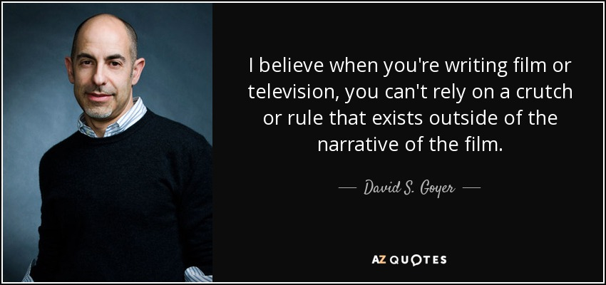 I believe when you're writing film or television, you can't rely on a crutch or rule that exists outside of the narrative of the film. - David S. Goyer