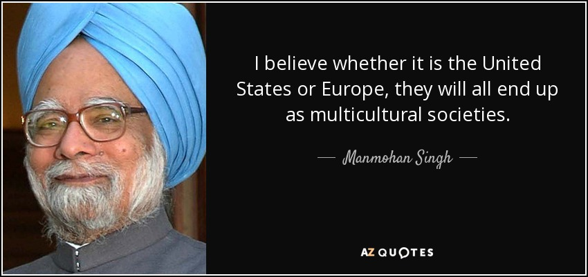 I believe whether it is the United States or Europe, they will all end up as multicultural societies. - Manmohan Singh