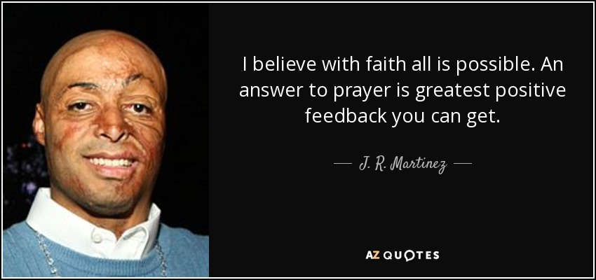 I believe with faith all is possible. An answer to prayer is greatest positive feedback you can get. - J. R. Martinez