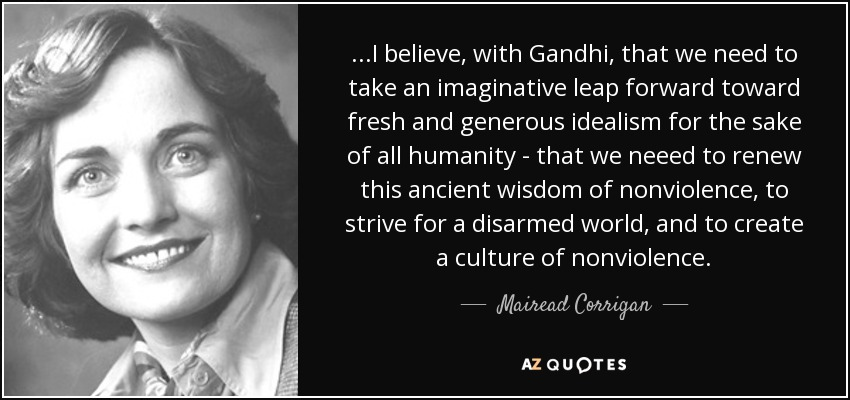 ...I believe, with Gandhi, that we need to take an imaginative leap forward toward fresh and generous idealism for the sake of all humanity - that we neeed to renew this ancient wisdom of nonviolence, to strive for a disarmed world, and to create a culture of nonviolence. - Mairead Corrigan