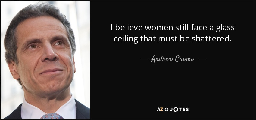 I believe women still face a glass ceiling that must be shattered. - Andrew Cuomo