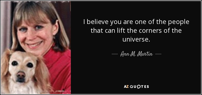 I believe you are one of the people that can lift the corners of the universe. - Ann M. Martin