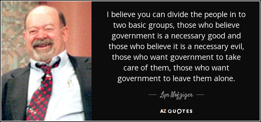 I believe you can divide the people in to two basic groups, those who believe government is a necessary good and those who believe it is a necessary evil, those who want government to take care of them, those who want government to leave them alone. - Lyn Nofziger
