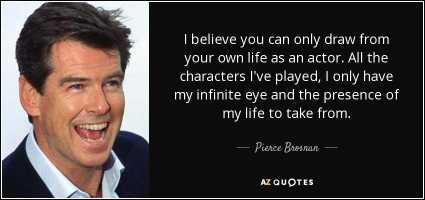 I believe you can only draw from your own life as an actor. All the characters I've played, I only have my infinite eye and the presence of my life to take from. - Pierce Brosnan