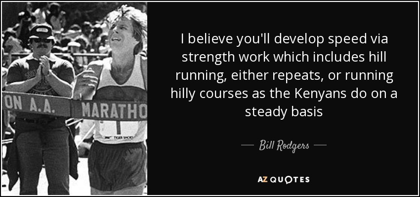 I believe you'll develop speed via strength work which includes hill running, either repeats, or running hilly courses as the Kenyans do on a steady basis - Bill Rodgers