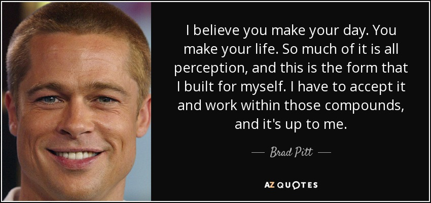 I believe you make your day. You make your life. So much of it is all perception, and this is the form that I built for myself. I have to accept it and work within those compounds, and it's up to me. - Brad Pitt
