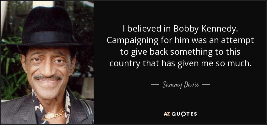 I believed in Bobby Kennedy. Campaigning for him was an attempt to give back something to this country that has given me so much. - Sammy Davis, Jr.