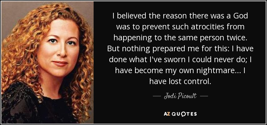 I believed the reason there was a God was to prevent such atrocities from happening to the same person twice. But nothing prepared me for this: I have done what I've sworn I could never do; I have become my own nightmare... I have lost control. - Jodi Picoult