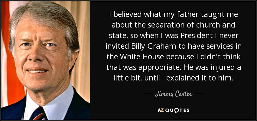I believed what my father taught me about the separation of church and state, so when I was President I never invited Billy Graham to have services in the White House because I didn't think that was appropriate. He was injured a little bit, until I explained it to him. - Jimmy Carter