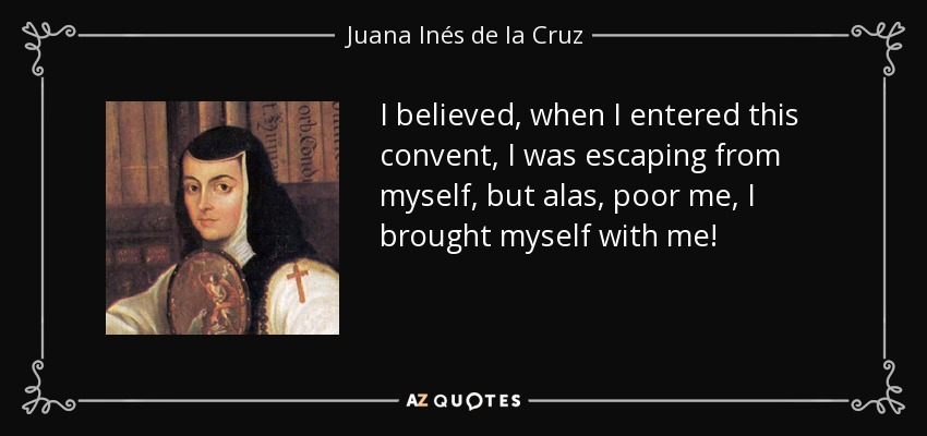I believed, when I entered this convent, I was escaping from myself, but alas, poor me, I brought myself with me! - Juana Inés de la Cruz