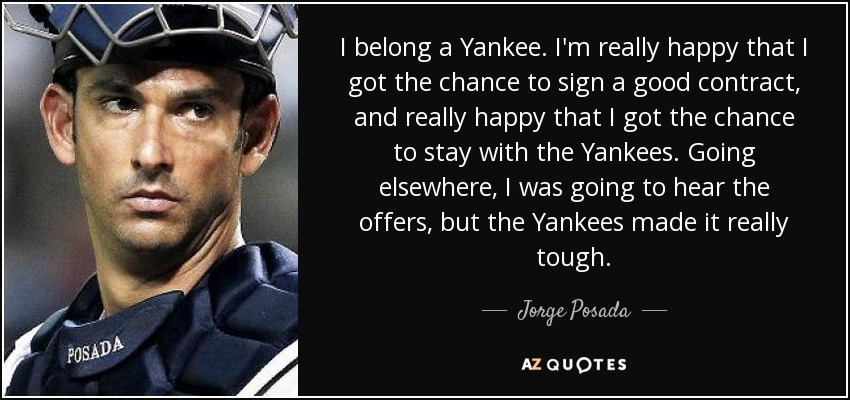 I belong a Yankee. I'm really happy that I got the chance to sign a good contract, and really happy that I got the chance to stay with the Yankees. Going elsewhere, I was going to hear the offers, but the Yankees made it really tough. - Jorge Posada