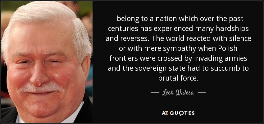 I belong to a nation which over the past centuries has experienced many hardships and reverses. The world reacted with silence or with mere sympathy when Polish frontiers were crossed by invading armies and the sovereign state had to succumb to brutal force. - Lech Walesa