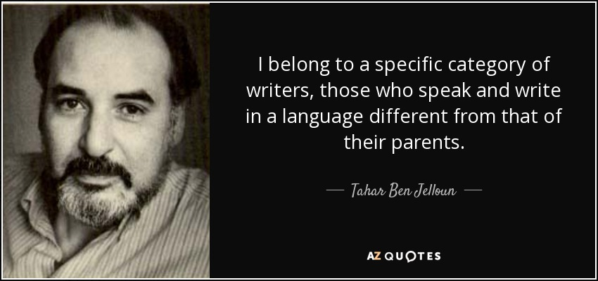 I belong to a specific category of writers, those who speak and write in a language different from that of their parents. - Tahar Ben Jelloun