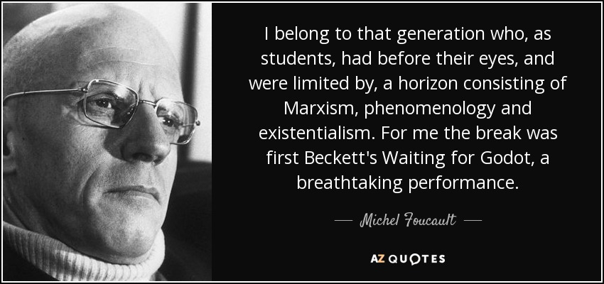 I belong to that generation who, as students, had before their eyes, and were limited by, a horizon consisting of Marxism, phenomenology and existentialism. For me the break was first Beckett's Waiting for Godot, a breathtaking performance. - Michel Foucault
