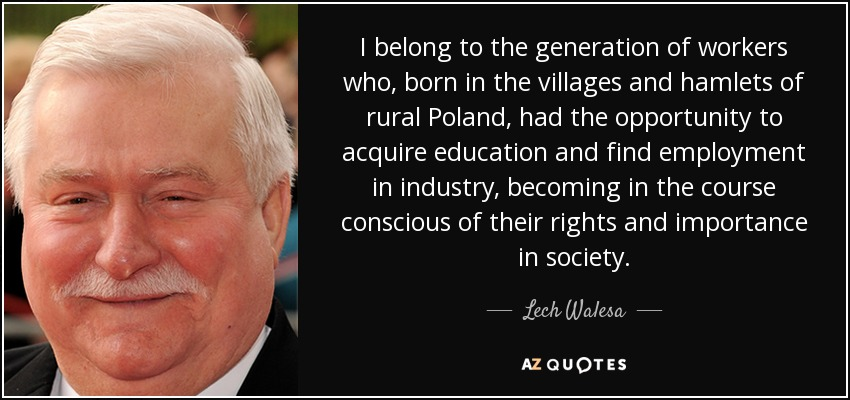 I belong to the generation of workers who, born in the villages and hamlets of rural Poland, had the opportunity to acquire education and find employment in industry, becoming in the course conscious of their rights and importance in society. - Lech Walesa