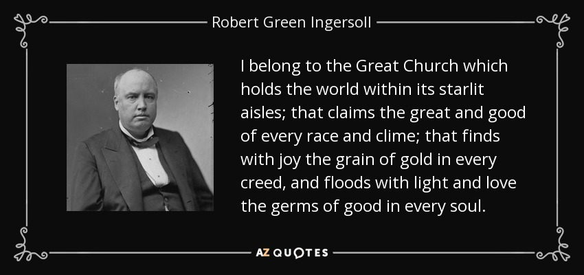 I belong to the Great Church which holds the world within its starlit aisles; that claims the great and good of every race and clime; that finds with joy the grain of gold in every creed, and floods with light and love the germs of good in every soul. - Robert Green Ingersoll