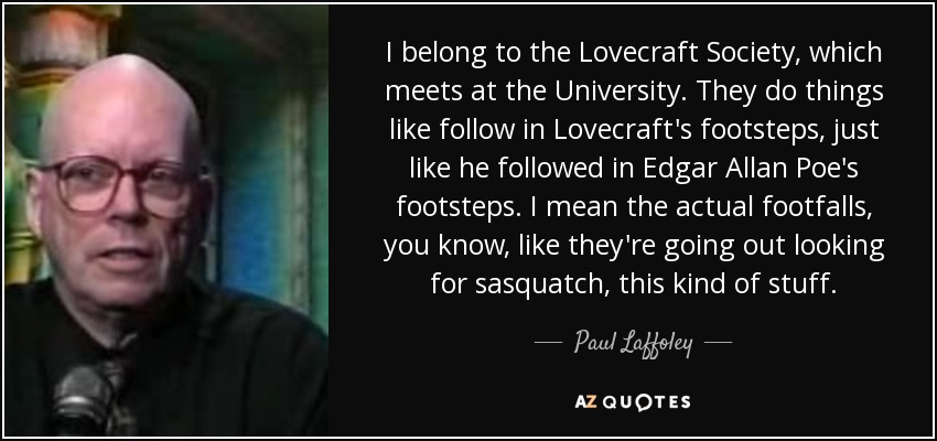 I belong to the Lovecraft Society, which meets at the University. They do things like follow in Lovecraft's footsteps, just like he followed in Edgar Allan Poe's footsteps. I mean the actual footfalls, you know, like they're going out looking for sasquatch, this kind of stuff. - Paul Laffoley