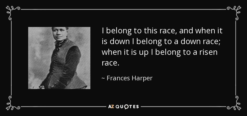 I belong to this race, and when it is down I belong to a down race; when it is up I belong to a risen race. - Frances Harper